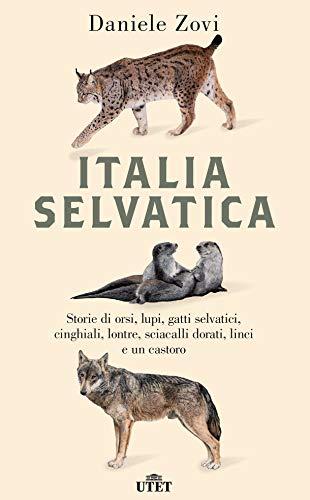 Italia selvatica. Storie di orsi, lupi, gatti selvatici, cinghiali, lontre, sciacalli dorati, linci e un castoro