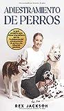Adiestramiento De Perros: La guía completa para educar a tu cachorro con los fundamentos del adiestramiento de perros y los refuerzos positivos. Dog Training (Spanish Version)