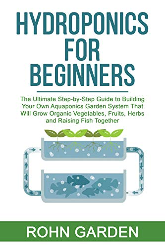 AQUAPONICS FOR BEGINNERS: The Ultimate Step-by-Step Guide to Building Your Own Aquaponics Garden System That Will Grow Organic Vegetables, Fruits, Herbs and Raising Fish Together