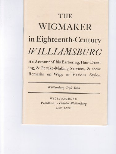 Wigmaker in Eighteenth Century Williamsburg. An Account of His Barbering, Hair Dressing and Peruke Making Services & Some Remarks on Wigs of Various Styles (Williamsburg Craft Series)