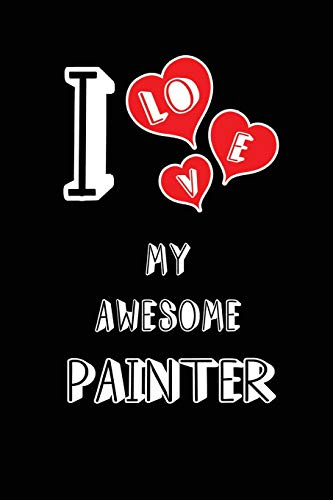 I Love My Awesome Painter: Blank Lined 6x9 Love your Painter Journal/Notebooks as Gift for Birthday,Valentine's day,Anniversary,Thanks ... or coworker