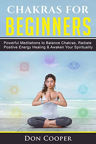 Chakras for Beginners: Powerful Meditations to Balance Chakras, Radiate Positive Energy Healing & Awaken Your Spirituality