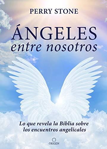 Ángeles entre nosotros: Lo que revela la Biblia sobre los encuentros angelicales...