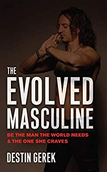 The Evolved Masculine: Be the Man the World Needs and the One She Craves by [Destin Gerek]