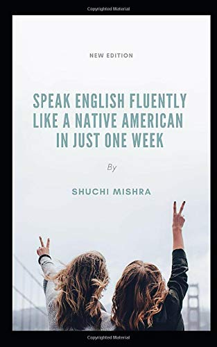 Speak English Fluently Like a Native American in Just One Week: The Secret To Sounding Like An American In One Week For Busy People: Easy Tips That Will Help You To Speak Like A Native American:
