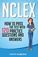 NCLEX: How to Pass the Test With 120 Practice Questions and Answers