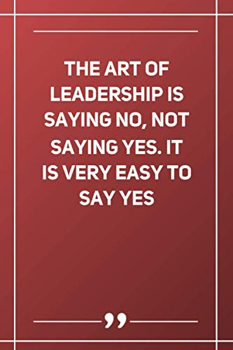 The Art Of Leadership Is Saying No, Not Saying Yes. It Is Very Easy To Say Yes: Blank Lined Notebook
