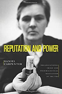 Reputation and Power: Organizational Image and Pharmaceutical Regulation at the FDA (Princeton Studies in American Politics: Historical, International, and Comparative Perspectives)