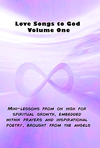 Love Songs to God Vol. One: Mini-lessons from on high on how to gain spiritual growth, embedded within prayers and inspirational poetry, brought from the angels (metaphysics Book 2) (English Edition)