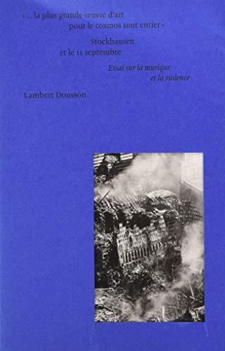 « ...La plus grande oeuvre d'art pour le cosmos tout entier » : Stockhausen et le 11 septembre. Essai sur la musique et la violence