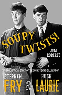 Soupy Twists! - The Full, Official Story Of The Sophisticated Silliness Of Fry & Laurie