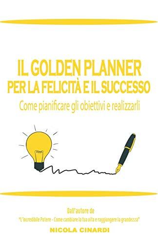IL GOLDEN PLANNER PER LA FELICITÀ E IL SUCCESSO: Come pianificare gli obiettivi e realizzarli