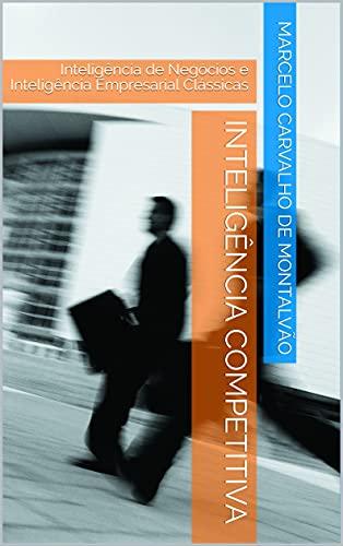 Inteligência Competitiva: Inteligência de Negócios e Inteligência Empresarial Clássicas (Inteligência & Indústria - Espionagem e Contraespionagem Corporativa Livro 2) por [Marcelo Carvalho de Montalvão]
