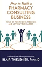 How to Build a Pharmacy Consulting Business: Your Rx for Finding Freedom and Lo
