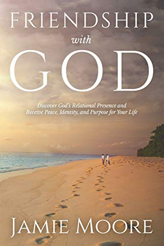 Friendship with God: Discover God's Relational Presence and Receive Peace, Identity, and Purpose for Your Life