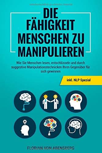 Die Fähigkeit Menschen zu Manipulieren: Wie Sie Menschen lesen, entschlüsseln und durch suggestive Manipulationstechnicken Ihren Gegenüber für sich gewinnen - inkl. NLP Spezial
