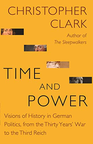 Time and Power: Visions of History in German Politics, from the Thirty Years' War to the Third Reich (Lawrence Stone Lectures)