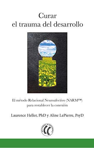Curar el trauma del desarrollo: El método relacional neuroafectivo (NARM) para restablecer la conex