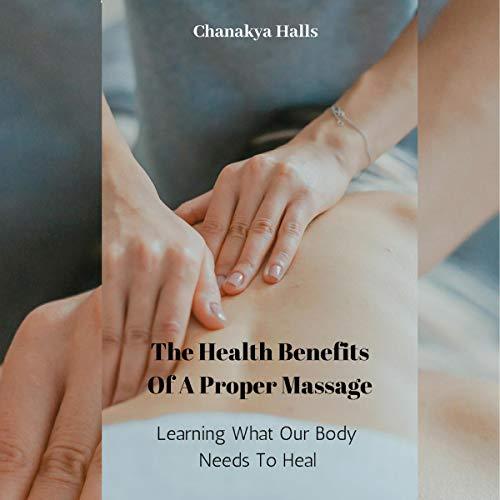 The Health Benefits of a Proper Massage: Learning What Our Body Needs to Heal audiobook cover art