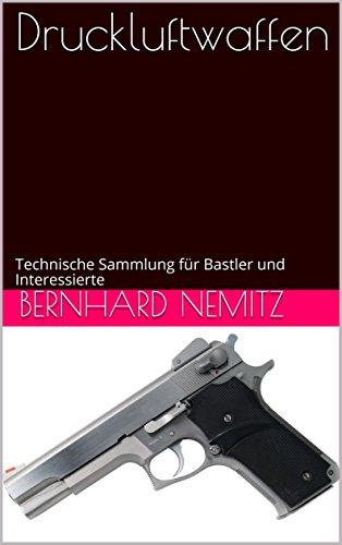 Druckluftwaffen: Technische Sammlung für Bastler und Interessierte