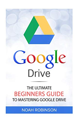 Google Drive: The Ultimate Beginners Guide to Mastering Google Drive [Booklet] (Docs, Sheets, Cloud Storage, File Backup, Picture and Video Storage)