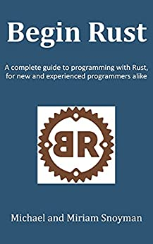 Begin Rust: A complete guide to programming with Rust, for new and experienced programmers alike by [Michael Snoyman, Miriam Snoyman]