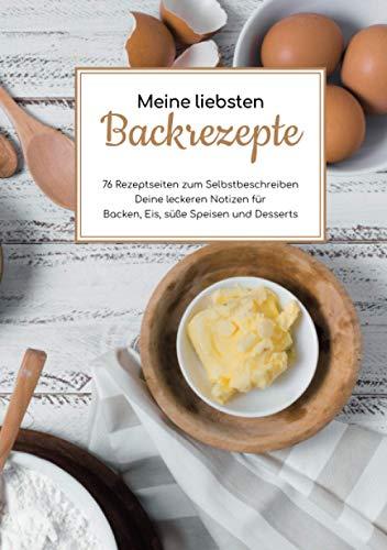 Meine liebsten Backrezepte - 76 Rezeptseiten zum Selbstbeschreiben - Deine leckeren Notizen für Backen, Eis, süße Speisen und Desserts