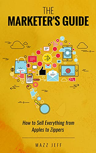The Marketer's Guide: How to Sell Everything from Apples to Zippers