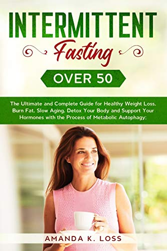 Intermittent Fasting Over 50: The Ultimate and Complete Guide for Healthy Weight Loss, Burn Fat, Slow Aging, Detox Your Body and Support Your Hormones with the Process of Metabolic Autophagy