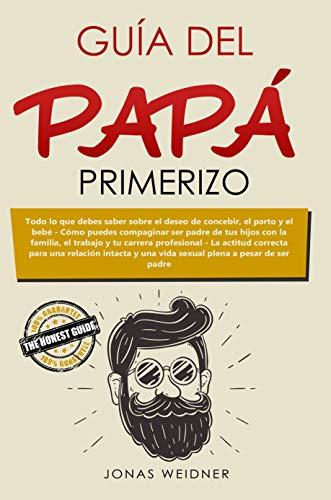 Guía del papá primerizo: Todo lo que debes saber sobre el deseo de concebir, el parto y el bebé; Cómo puedes compaginar ser padre de tus hijos con la familia, ... profesional...