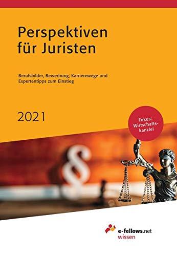 Perspektiven für Juristen 2021: Berufsbilder, Bewerbung, Karrierewege und Expertentipps zum Einstieg (e-fellows.net-Wissen)
