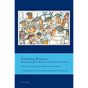 Enduring Presence: William Hogarth's British and European Afterlives; Book 1: Aesthetic, Visual and Performative Cultures (Cultural Interactions: Studies in the Relationship Between t)