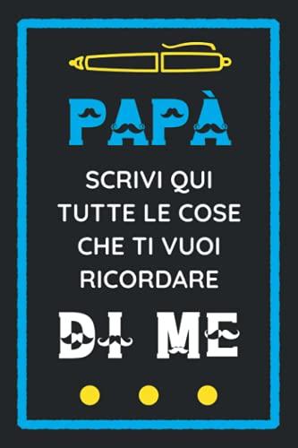 Diario Dei Ricordi: Papà Scrivi Qui Tutte Le Cose Che Ti Vuoi Ricordare Di Me: Un Regalo Speciale Per Padri di Neonati e Bambini!