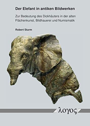 Der Elefant in antiken Bildwerken: Zur Bedeutung des Dickhäuters in der alten Flächenkunst, Bildhauerei und Numismatik