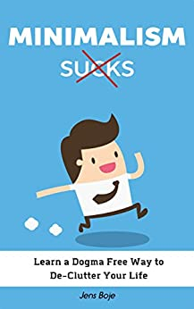 Minimalism Sucks: Ignore the Zealots and Learn a Dogma Free Way to De-Clutter Your Life by [Jens Boje, HowToRelax Blog Team]