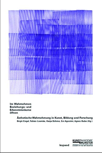 Im Wahrnehmen Beziehungs- und Erkenntnisräume öffnen: Ästhetische Wahrnehmung in Kunst, Bildung und Forschung