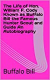 The Life of Hon. William F. Cody Known as Buffalo Bill the Famous Hunter Scout and Guide An Autobiography (English Edition)