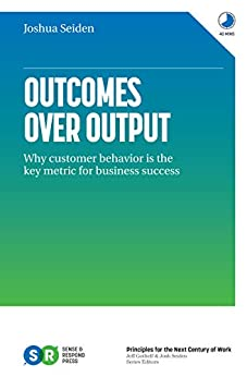 Outcomes Over Output: Why customer behavior is the key metric for business success by [Josh  Seiden]