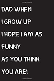 Dad when I grow up I hope I am as funny as you think you are!: Funny Father's Day Notebook, Funny Novelty gift for a great...