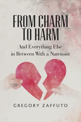 From Charm to Harm: And Everything Else in Between With a Narcissist