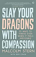Slay Your Dragons With Compassion: Ten Ways to Thrive Even When It Feels Impossible