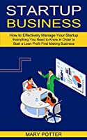 Startup Business: Everything You Need to Know in Order to Start a Lean Profit First Making Business (How to Effectively Manage Your Startup)