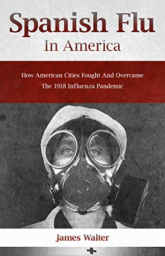 SPANISH FLU IN AMERICA: How American Cities Fought and Overcame the 1918 Influenza Pandemic (Spanish flu Pandemic Book 3) (English Edition)