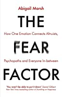 The Fear Factor: How One Emotion Connects Altruists, Psychopaths and Everyone In-Between