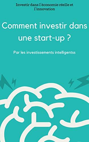 Comment investir dans une start-up ?: Investir dans l'économie réelle et l'innovation ?