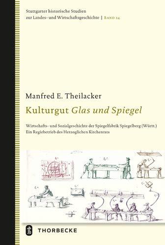 Kulturgut Glas Und Spiegel: Wirtschafts- Und Sozialgeschichte Der Spiegelfabrik Spiegelberg (Wurtt.). Ein Regiebetrieb Des Herzoglichen Kirchenrats