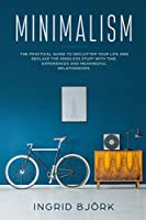 Minimalism: The Practical Guide to Declutter Your Life and Replace the Mindless Stuff with Time, Experiences and Meaningful Relationships