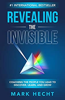 Revealing the Invisible: Coaching the People You Lead to Discover, Learn, and Grow by [Mark Hecht]