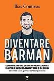 Diventare Barman: Come iniziare una carriera professionale e avere successo in tempo di crisi (anche se sei un giovane senza esperienza)