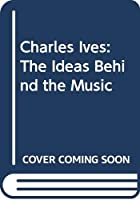Charles Ives: The Ideas Behind the Music